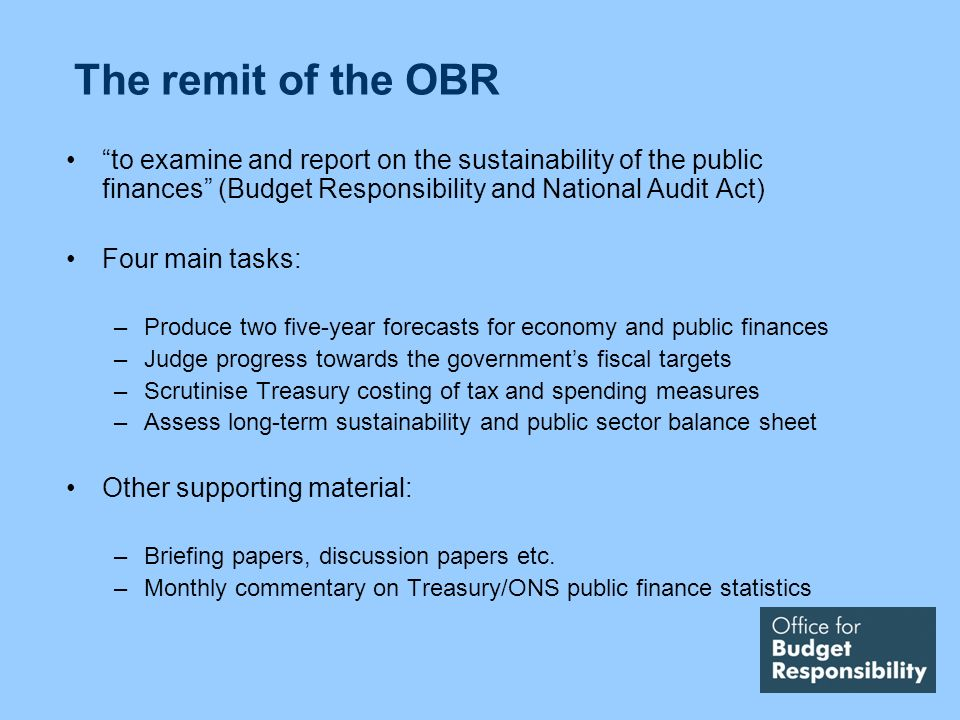 The remit of the OBR to examine and report on the sustainability of the public finances (Budget Responsibility and National Audit Act) Four main tasks: –Produce two five-year forecasts for economy and public finances –Judge progress towards the governments fiscal targets –Scrutinise Treasury costing of tax and spending measures –Assess long-term sustainability and public sector balance sheet Other supporting material: –Briefing papers, discussion papers etc.