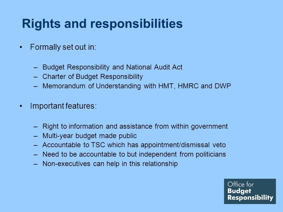 Rights and responsibilities Formally set out in: –Budget Responsibility and National Audit Act –Charter of Budget Responsibility –Memorandum of Understanding with HMT, HMRC and DWP Important features: –Right to information and assistance from within government –Multi-year budget made public –Accountable to TSC which has appointment/dismissal veto –Need to be accountable to but independent from politicians –Non-executives can help in this relationship