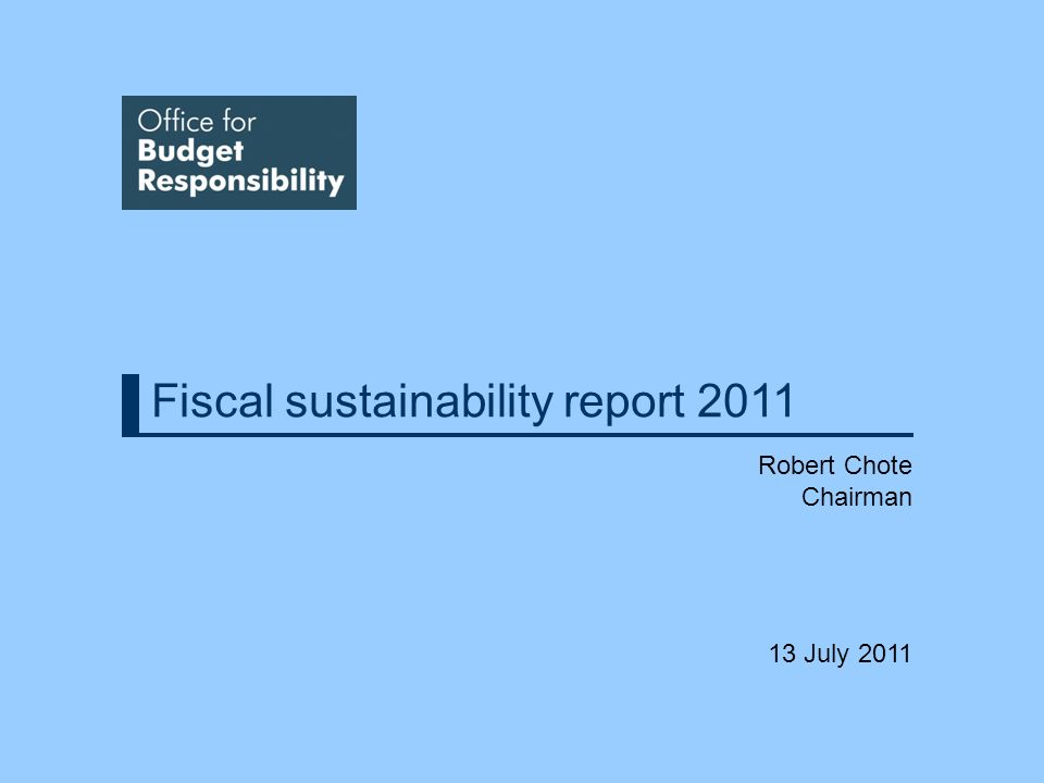 Fiscal sustainability report 2011 Robert Chote Chairman 13 July 2011