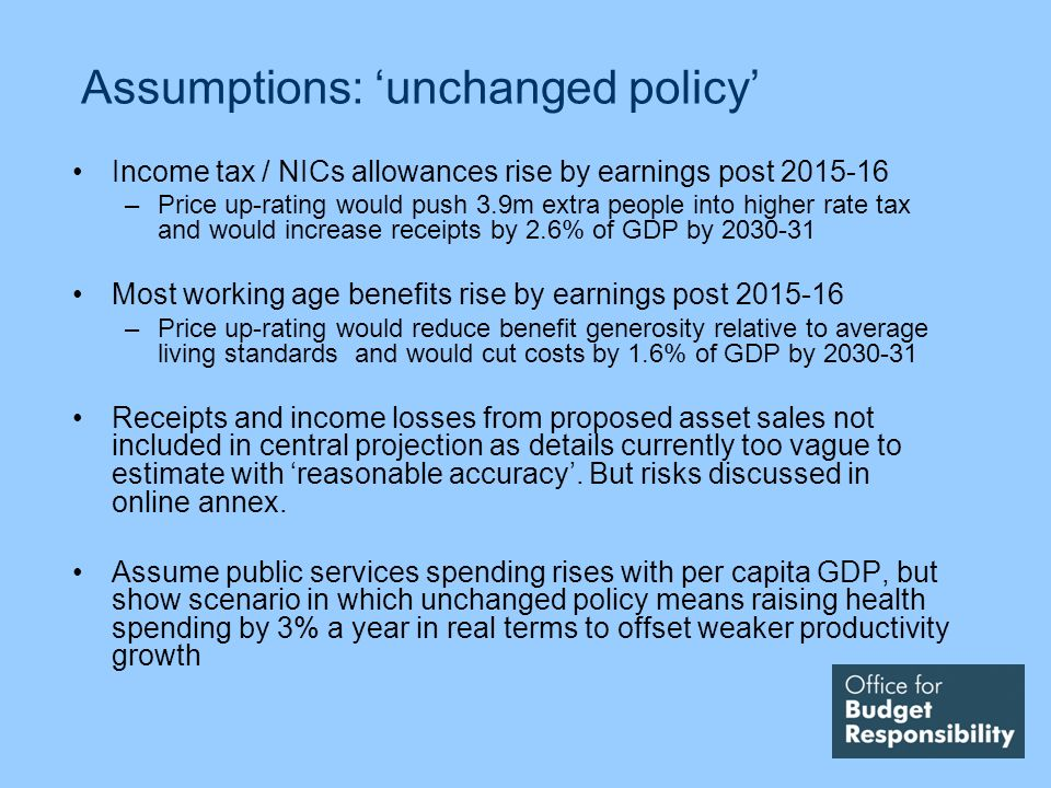 Assumptions: unchanged policy Income tax / NICs allowances rise by earnings post –Price up-rating would push 3.9m extra people into higher rate tax and would increase receipts by 2.6% of GDP by Most working age benefits rise by earnings post –Price up-rating would reduce benefit generosity relative to average living standards and would cut costs by 1.6% of GDP by Receipts and income losses from proposed asset sales not included in central projection as details currently too vague to estimate with reasonable accuracy.