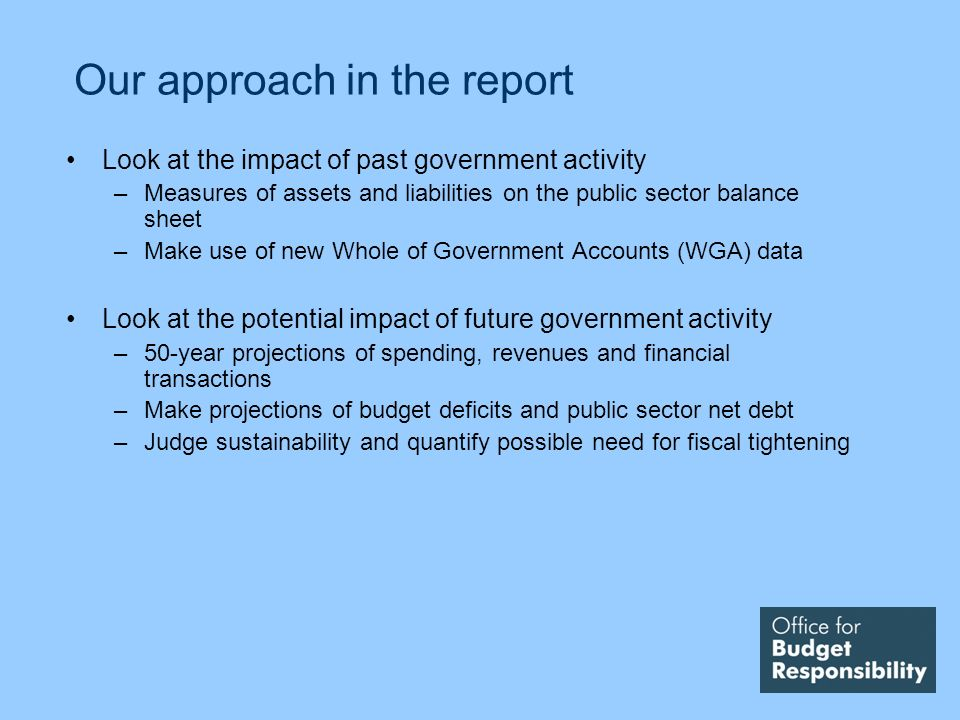 Our approach in the report Look at the impact of past government activity –Measures of assets and liabilities on the public sector balance sheet –Make use of new Whole of Government Accounts (WGA) data Look at the potential impact of future government activity –50-year projections of spending, revenues and financial transactions –Make projections of budget deficits and public sector net debt –Judge sustainability and quantify possible need for fiscal tightening