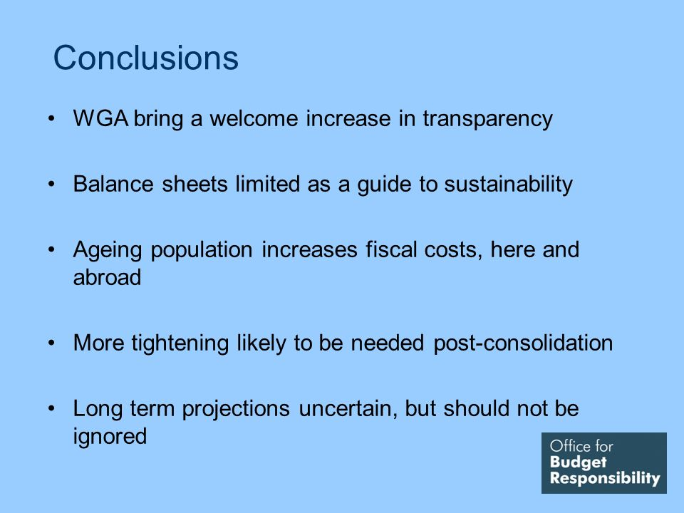 Conclusions WGA bring a welcome increase in transparency Balance sheets limited as a guide to sustainability Ageing population increases fiscal costs, here and abroad More tightening likely to be needed post-consolidation Long term projections uncertain, but should not be ignored