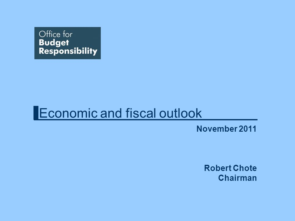 Economic and fiscal outlook November 2011 Robert Chote Chairman