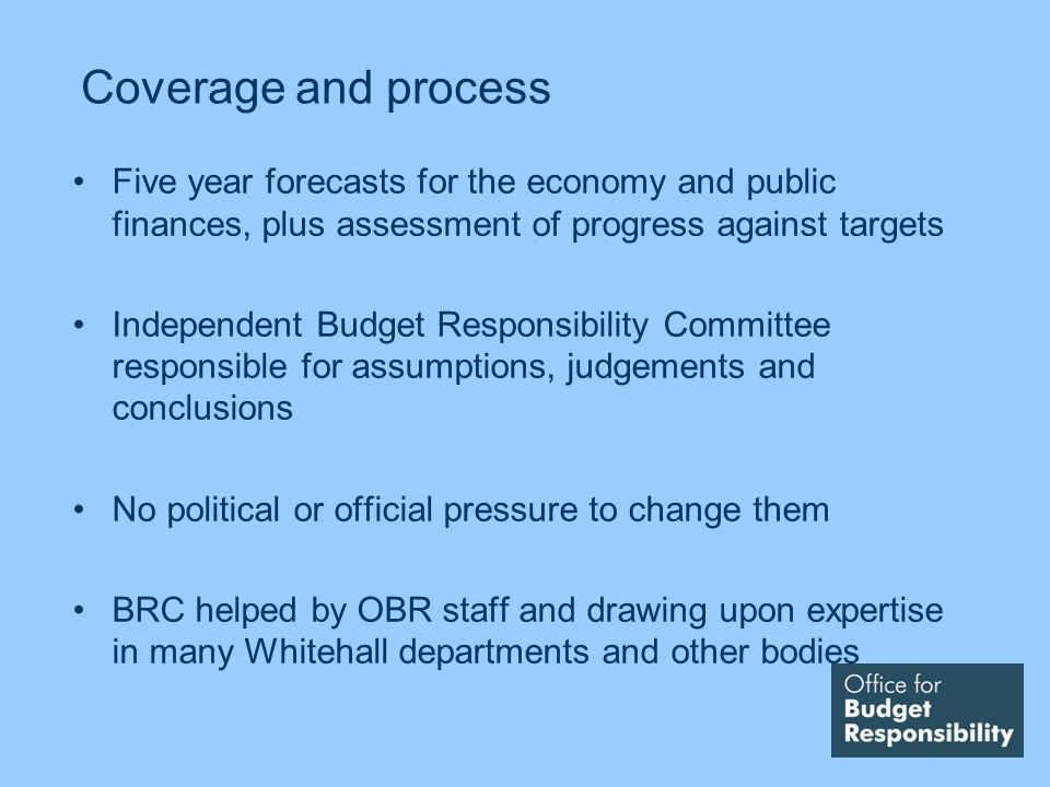 Coverage and process Five year forecasts for the economy and public finances, plus assessment of progress against targets Independent Budget Responsibility Committee responsible for assumptions, judgements and conclusions No political or official pressure to change them BRC helped by OBR staff and drawing upon expertise in many Whitehall departments and other bodies