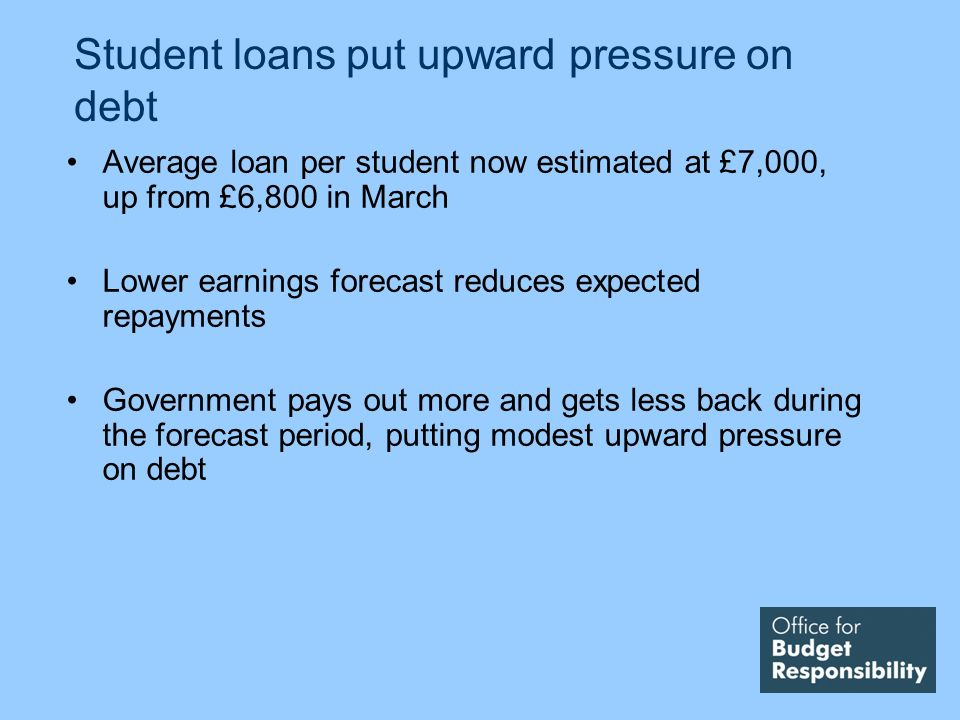 Student loans put upward pressure on debt Average loan per student now estimated at £7,000, up from £6,800 in March Lower earnings forecast reduces ex
