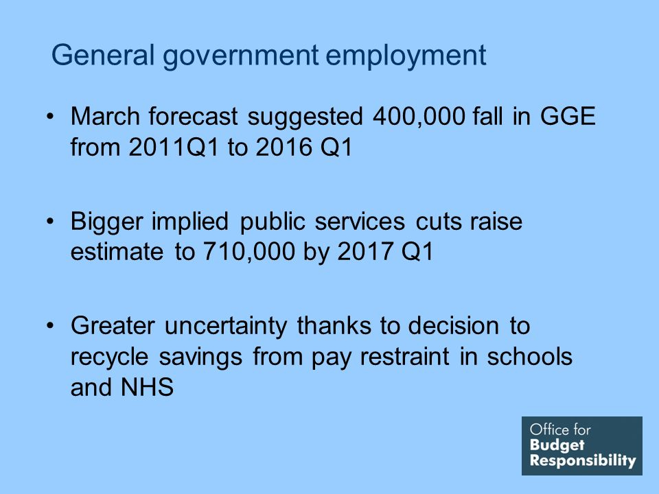 General government employment March forecast suggested 400,000 fall in GGE from 2011Q1 to 2016 Q1 Bigger implied public services cuts raise estimate to 710,000 by 2017 Q1 Greater uncertainty thanks to decision to recycle savings from pay restraint in schools and NHS