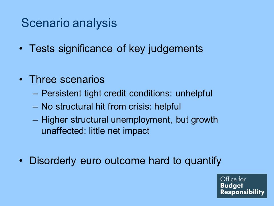 Scenario analysis Tests significance of key judgements Three scenarios –Persistent tight credit conditions: unhelpful –No structural hit from crisis: