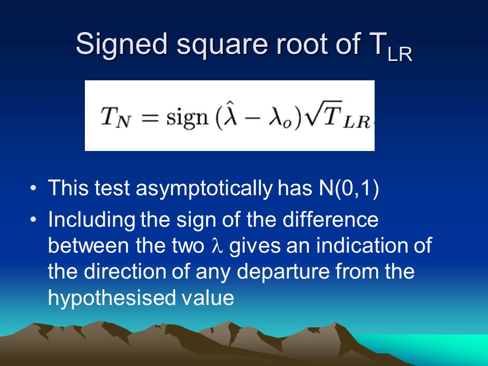 Signed square root of T LR This test asymptotically has N(0,1) Including the sign of the difference between the two gives an indication of the direction of any departure from the hypothesised value