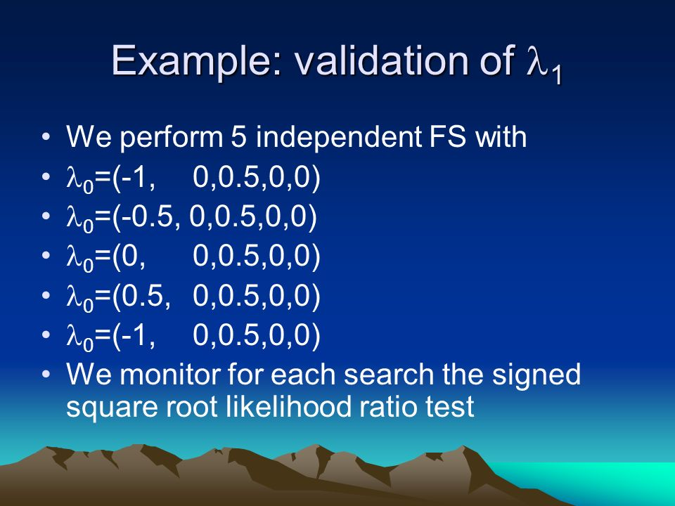 Example: validation of 1 We perform 5 independent FS with 0 =(-1, 0,0.5,0,0) 0 =(-0.5, 0,0.5,0,0) 0 =(0, 0,0.5,0,0) 0 =(0.5, 0,0.5,0,0) 0 =(-1, 0,0.5,0,0) We monitor for each search the signed square root likelihood ratio test