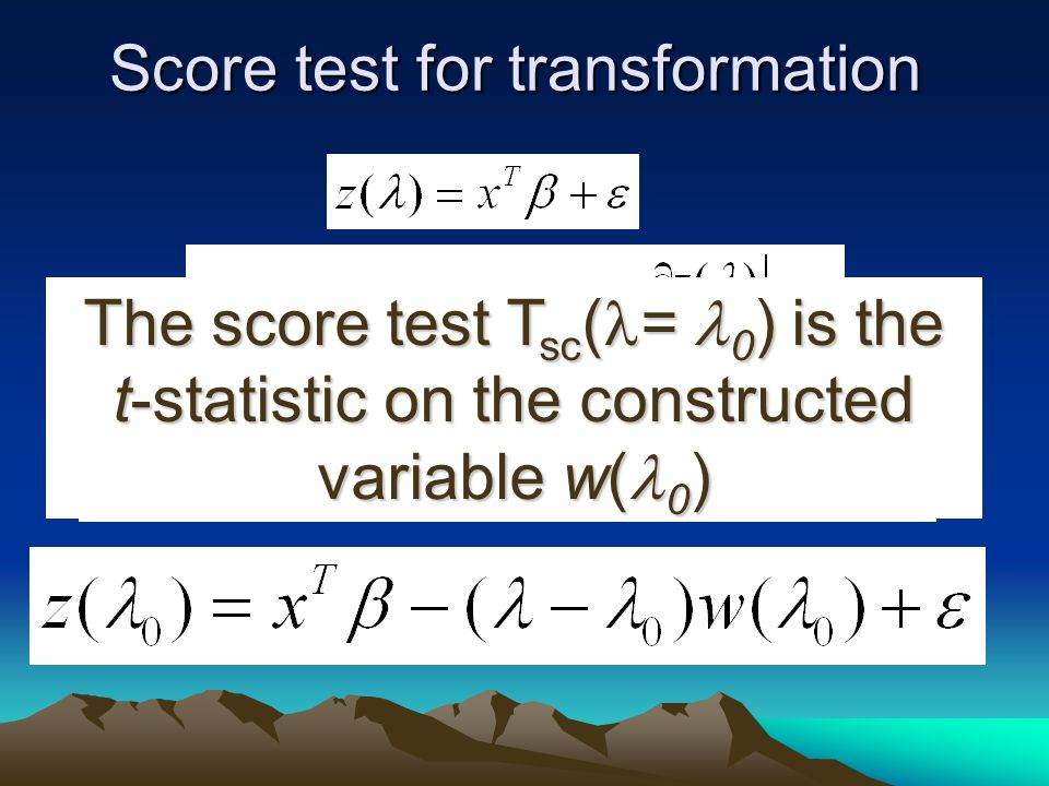 Score test for transformation The score test T sc ( = 0 ) is the t-statistic on the constructed variable w( 0 )