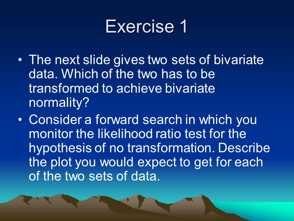 Exercise 1 The next slide gives two sets of bivariate data.