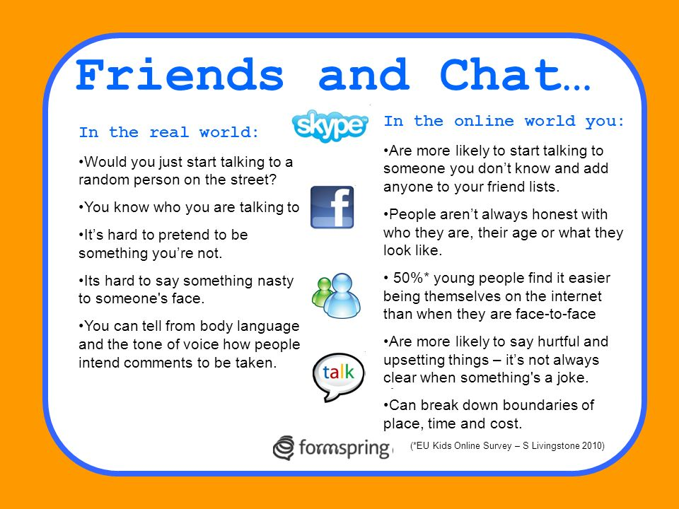 Friends and Chat… In the real world: Would you just start talking to a random person on the street? You know who you are talking to Its hard to preten
