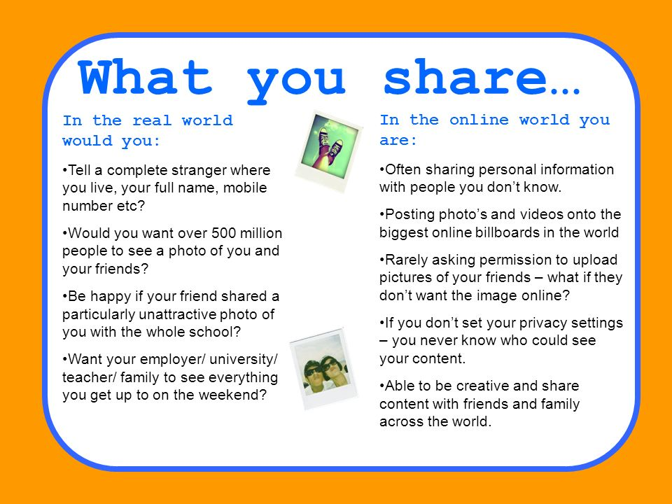 What you share… In the real world would you: Tell a complete stranger where you live, your full name, mobile number etc? Would you want over 500 milli