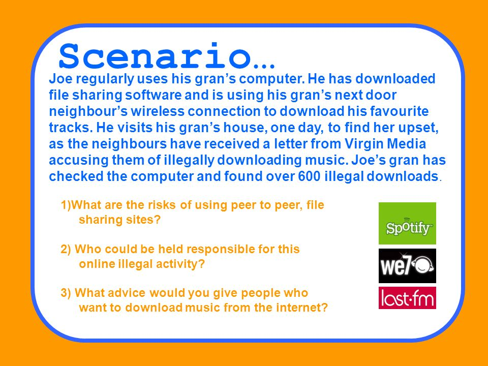 Scenario… Joe regularly uses his grans computer. He has downloaded file sharing software and is using his grans next door neighbours wireless connecti