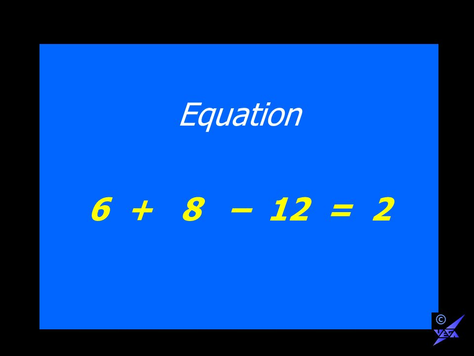 Equation 6 + 8 – 12 = 2 ©