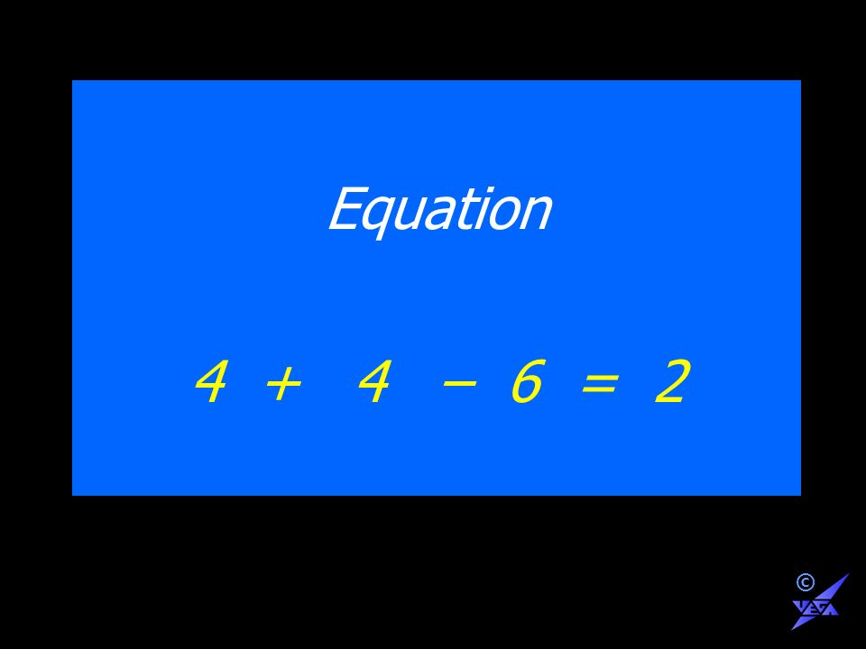 Equation 4 + 4 – 6 = 2 ©