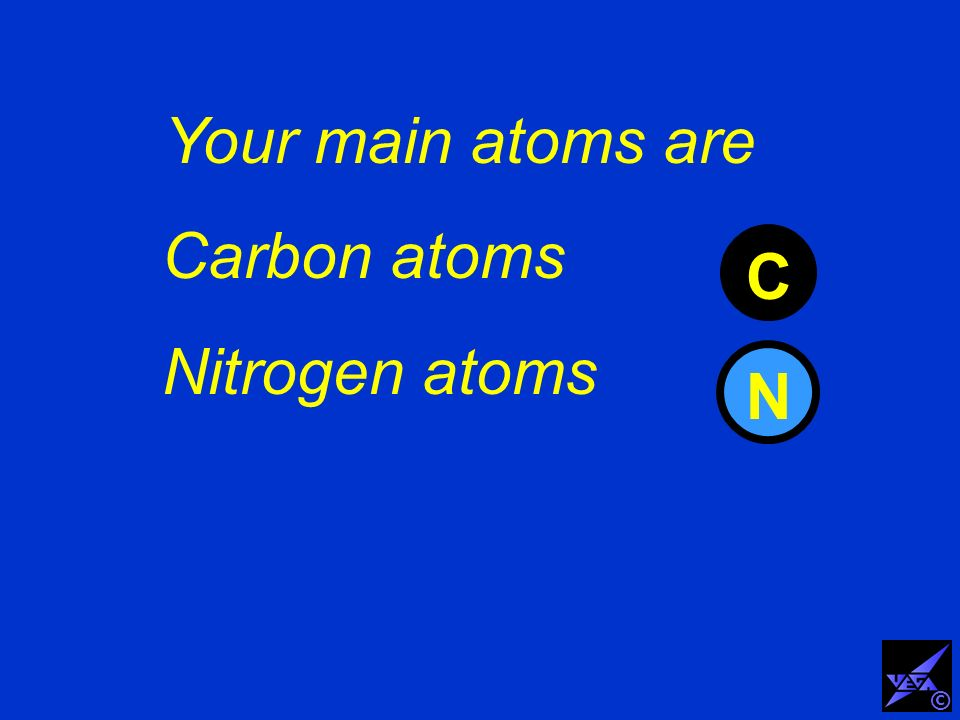 Your main atoms are Carbon atoms Nitrogen atoms C N ©