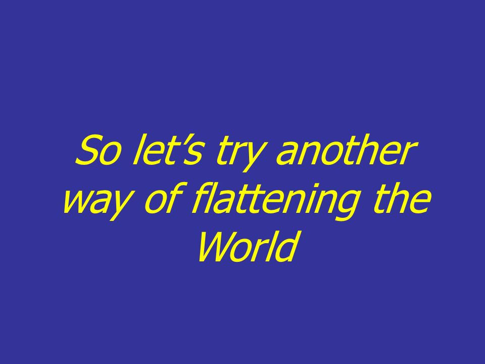 So lets try another way of flattening the World