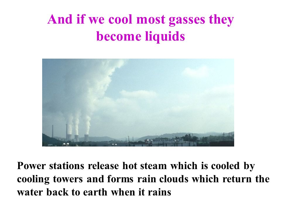 And if we cool most gasses they become liquids Power stations release hot steam which is cooled by cooling towers and forms rain clouds which return the water back to earth when it rains