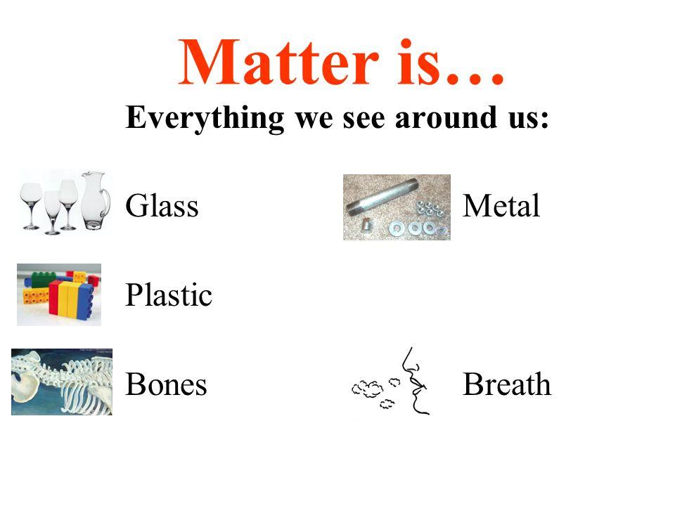Matter is… Everything we see around us: GlassMetal Plastic BonesBreath
