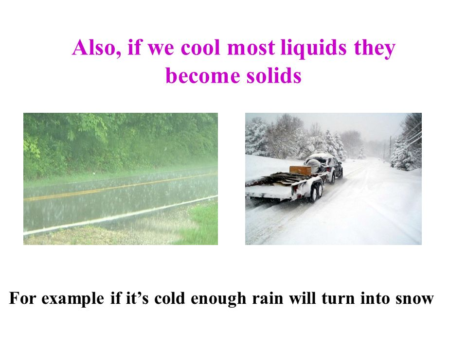 Also, if we cool most liquids they become solids For example if its cold enough rain will turn into snow