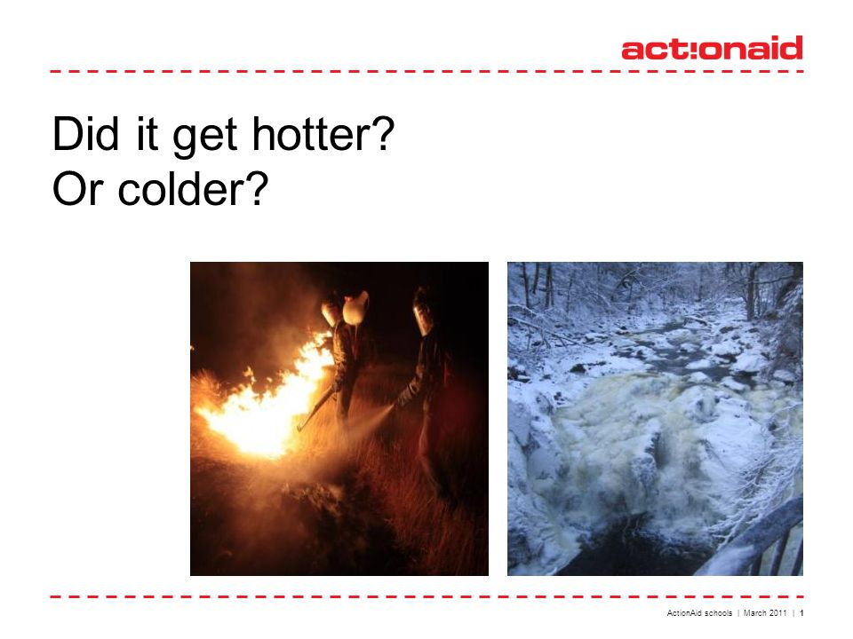 ActionAid schools | March 2011 | 1 Did it get hotter Or colder