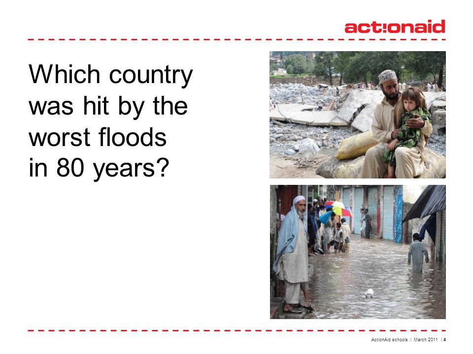 Which country was hit by the worst floods in 80 years ActionAid schools | March 2011 | 4