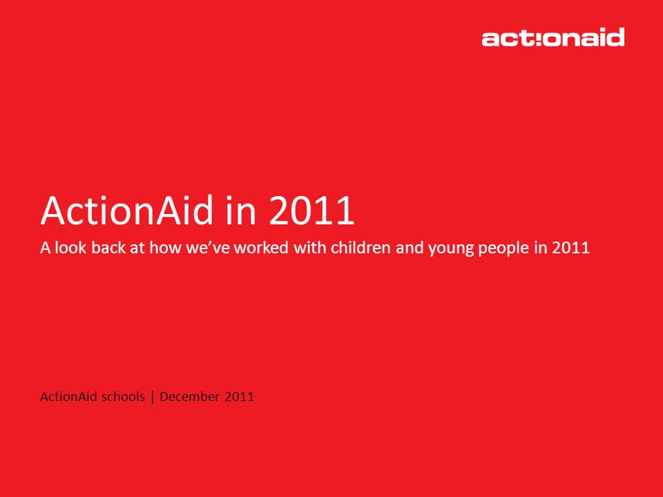 ActionAid in 2011 A look back at how weve worked with children and young people in 2011 ActionAid schools | December 2011