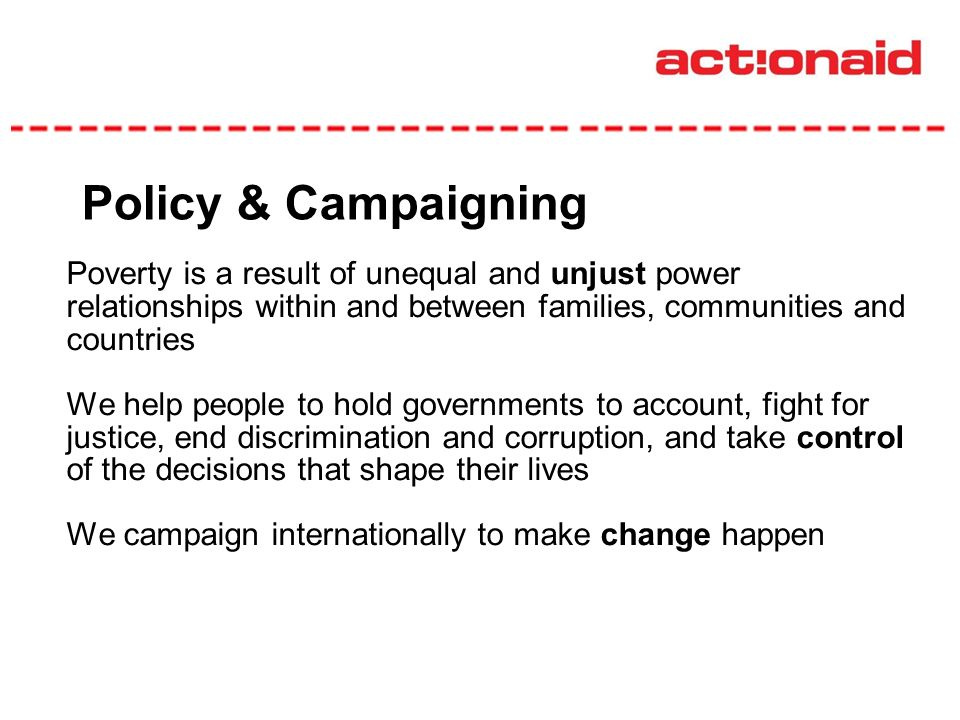 Policy & Campaigning Poverty is a result of unequal and unjust power relationships within and between families, communities and countries We help people to hold governments to account, fight for justice, end discrimination and corruption, and take control of the decisions that shape their lives We campaign internationally to make change happen