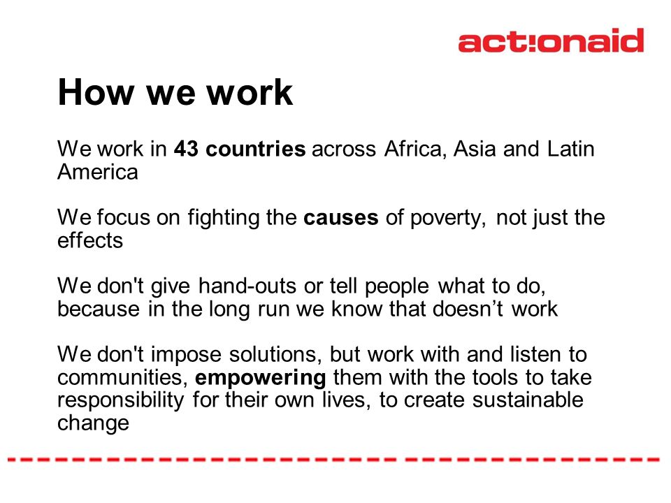 How we work We work in 43 countries across Africa, Asia and Latin America We focus on fighting the causes of poverty, not just the effects We don t give hand-outs or tell people what to do, because in the long run we know that doesnt work We don t impose solutions, but work with and listen to communities, empowering them with the tools to take responsibility for their own lives, to create sustainable change