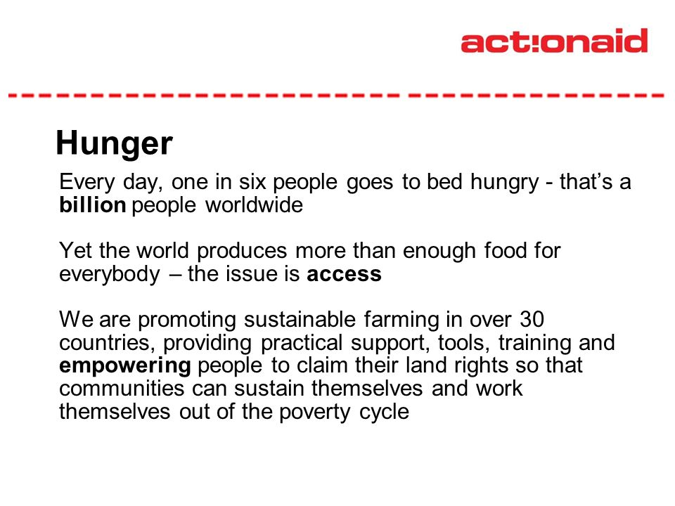 Hunger Every day, one in six people goes to bed hungry - thats a billion people worldwide Yet the world produces more than enough food for everybody – the issue is access We are promoting sustainable farming in over 30 countries, providing practical support, tools, training and empowering people to claim their land rights so that communities can sustain themselves and work themselves out of the poverty cycle