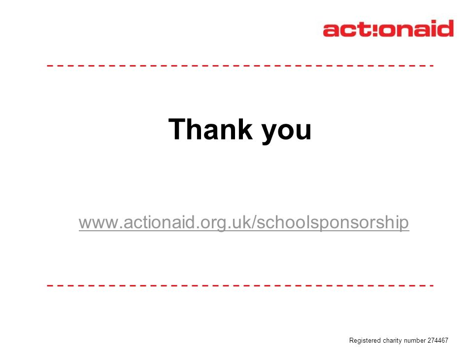 Thank you www.actionaid.org.uk/schoolsponsorship Registered charity number 274467