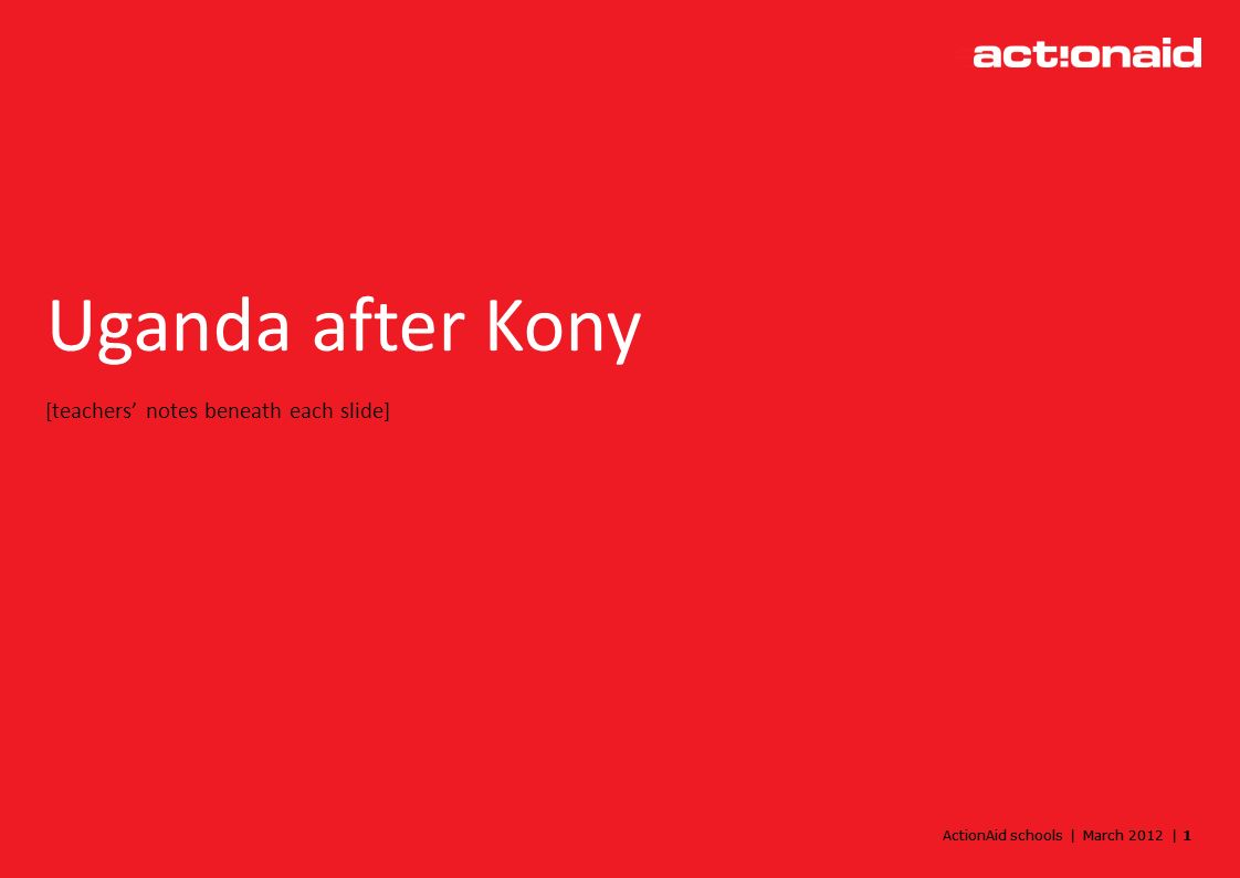 ActionAid schools | March 2012 | 1 Uganda after Kony [teachers notes beneath each slide]
