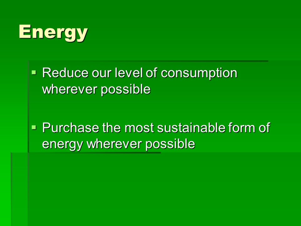 Energy Reduce our level of consumption wherever possible Reduce our level of consumption wherever possible Purchase the most sustainable form of energ