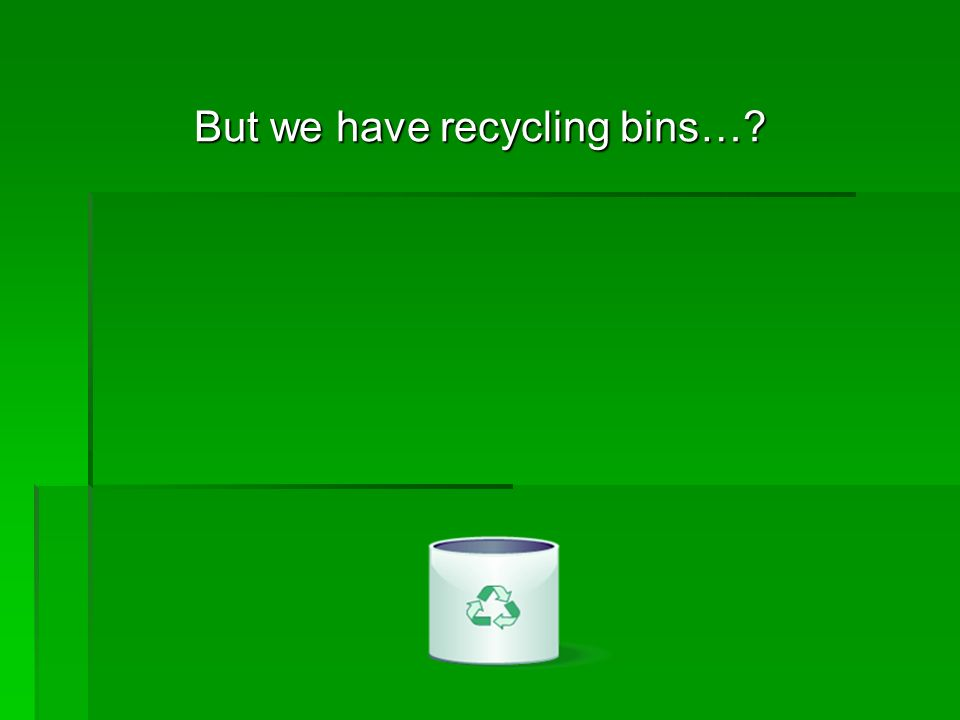 But we have recycling bins…?