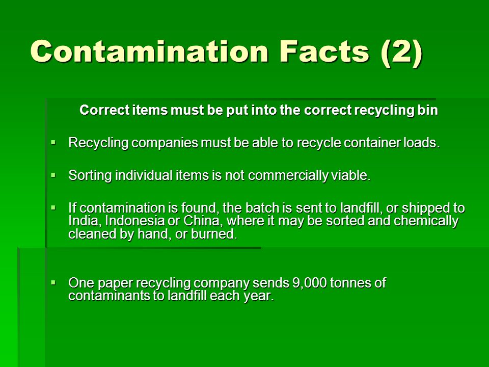 Contamination Facts (2) Correct items must be put into the correct recycling bin Recycling companies must be able to recycle container loads. Sorting