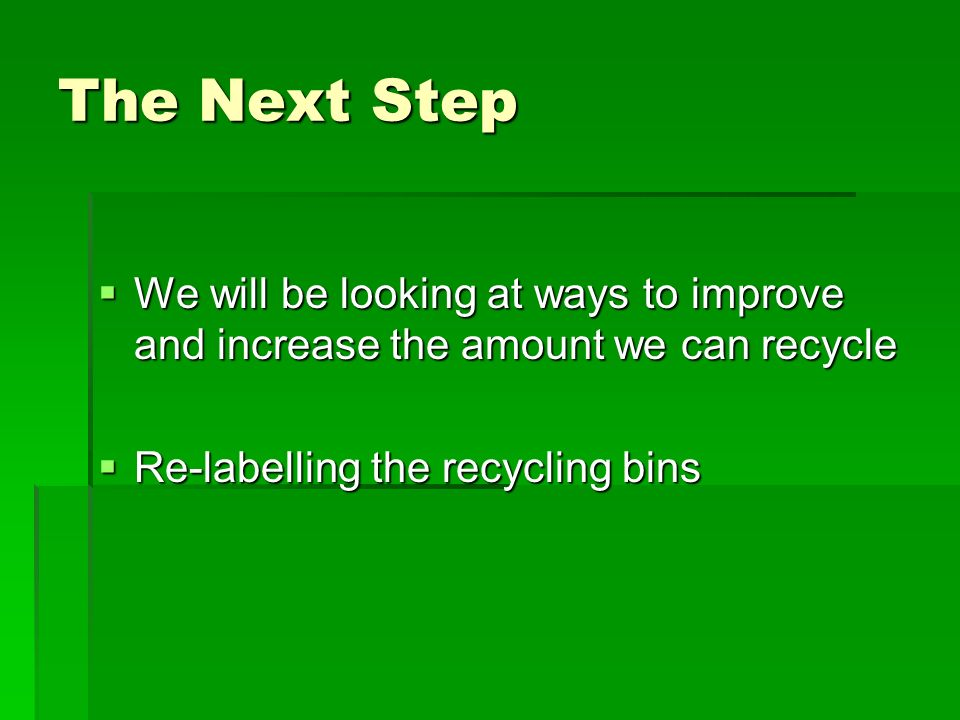 The Next Step We will be looking at ways to improve and increase the amount we can recycle Re-labelling the recycling bins