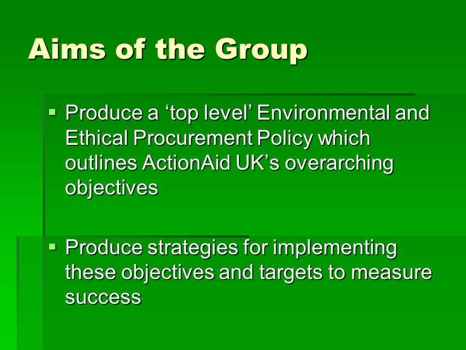 Aims of the Group Produce a top level Environmental and Ethical Procurement Policy which outlines ActionAid UKs overarching objectives Produce a top l