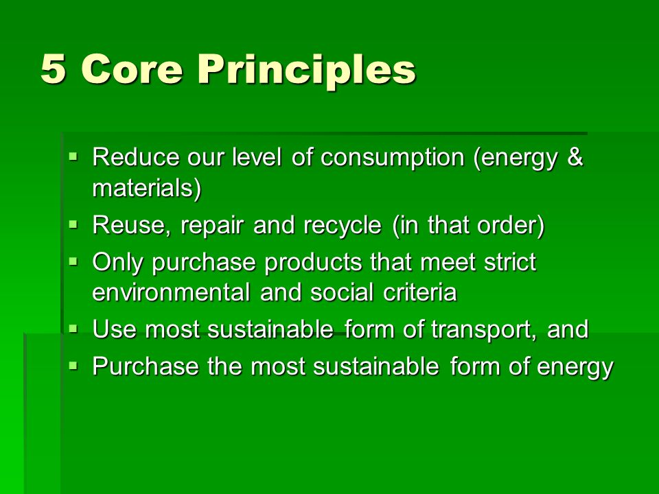5 Core Principles Reduce our level of consumption (energy & materials) Reduce our level of consumption (energy & materials) Reuse, repair and recycle