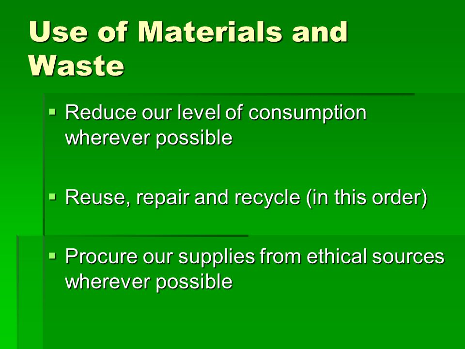 Use of Materials and Waste Reduce our level of consumption wherever possible Reduce our level of consumption wherever possible Reuse, repair and recyc