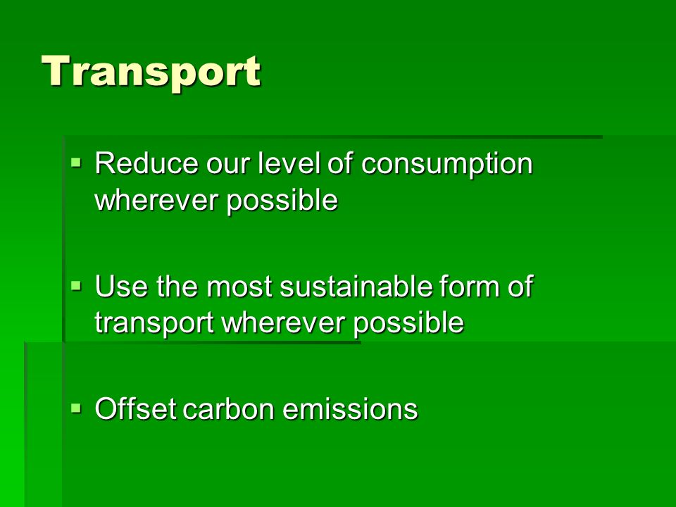 Transport Reduce our level of consumption wherever possible Reduce our level of consumption wherever possible Use the most sustainable form of transpo