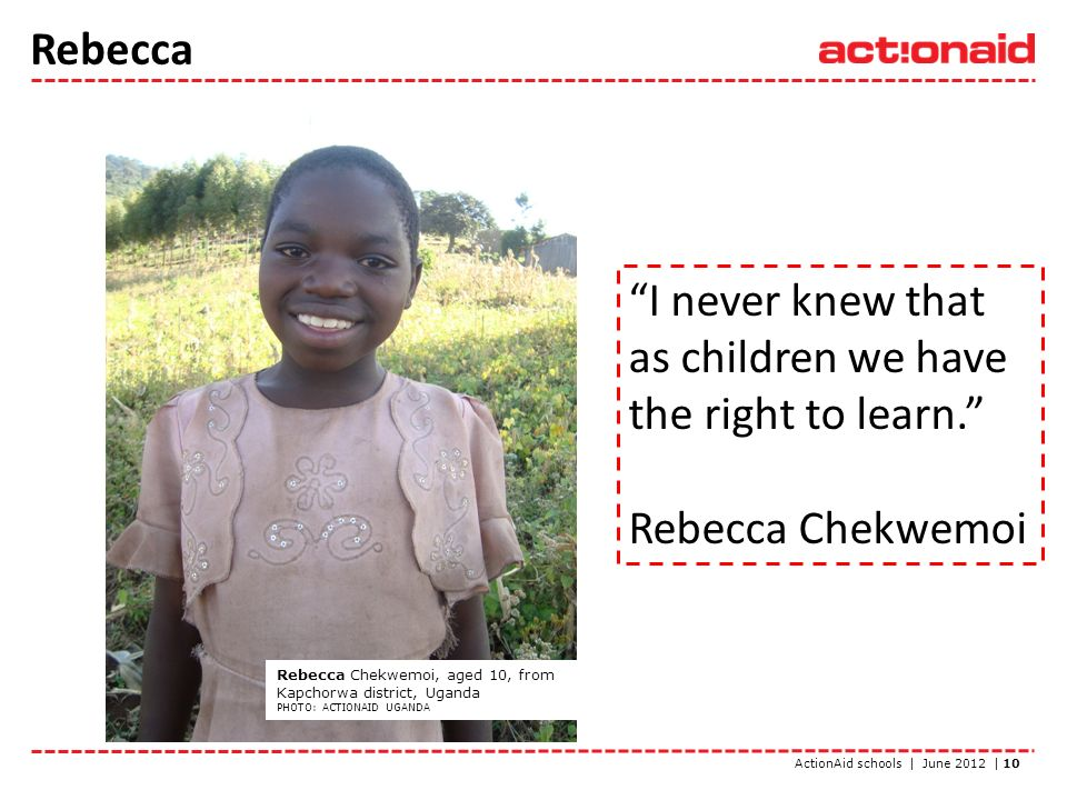 ActionAid schools | June 2012 | 10 Rebecca Rebecca Chekwemoi, aged 10, from Kapchorwa district, Uganda PHOTO: ACTIONAID UGANDA I never knew that as children we have the right to learn.
