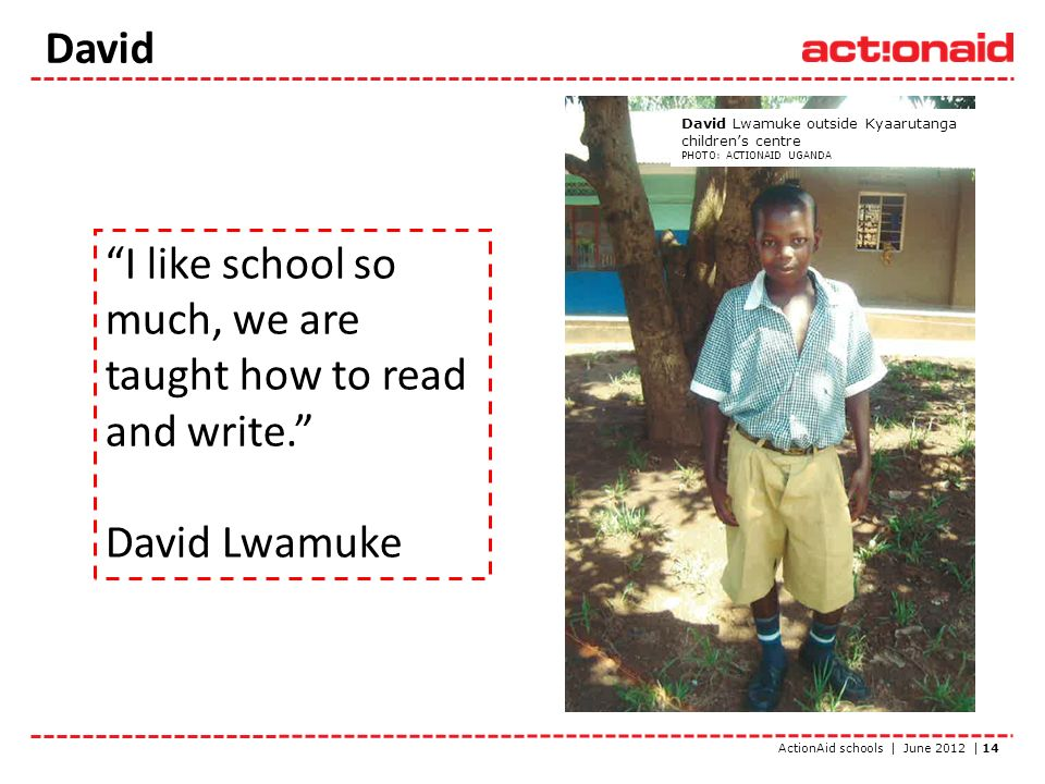 ActionAid schools | June 2012 | 14 David Lwamuke outside Kyaarutanga childrens centre PHOTO: ACTIONAID UGANDA I like school so much, we are taught how to read and write.