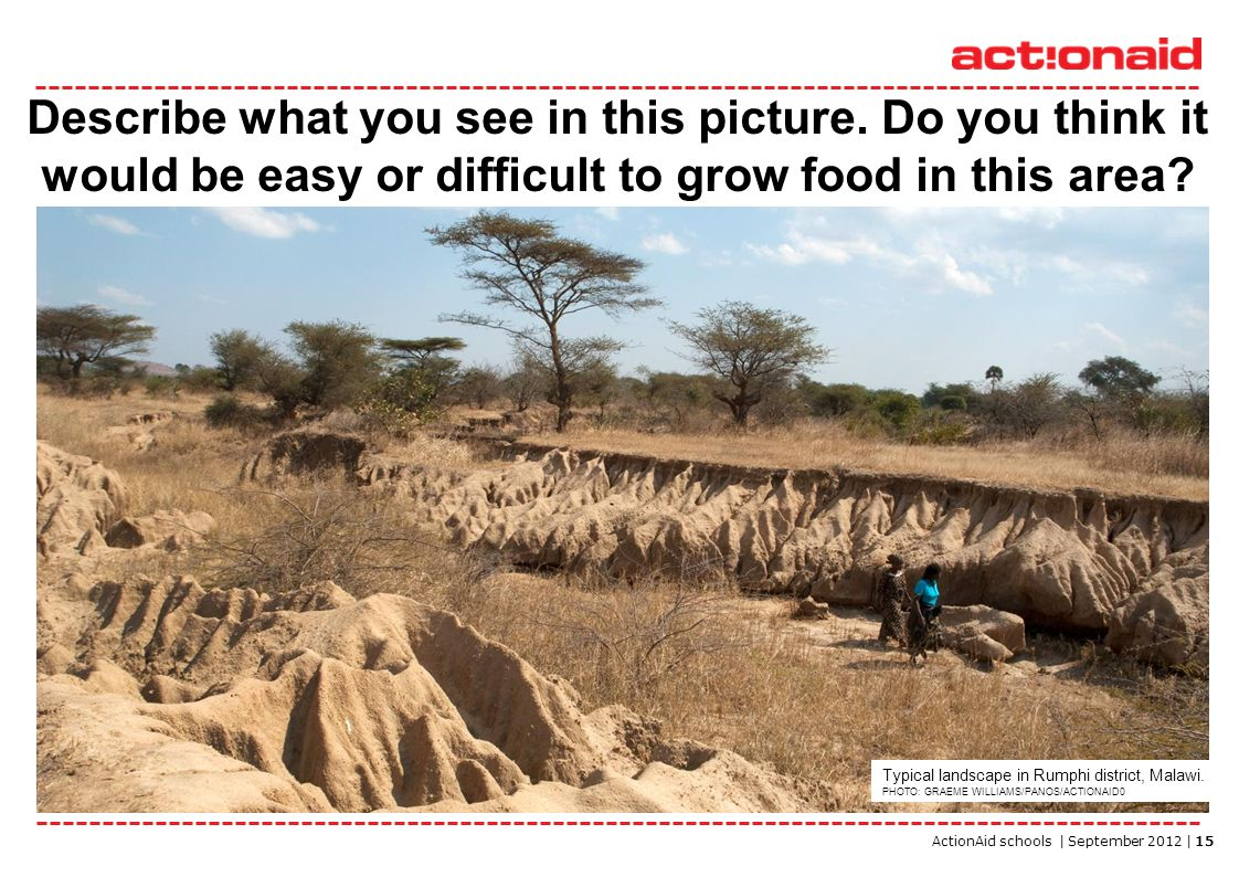 ActionAid schools | September 2012 | 15 Describe what you see in this picture. Do you think it would be easy or difficult to grow food in this area? T