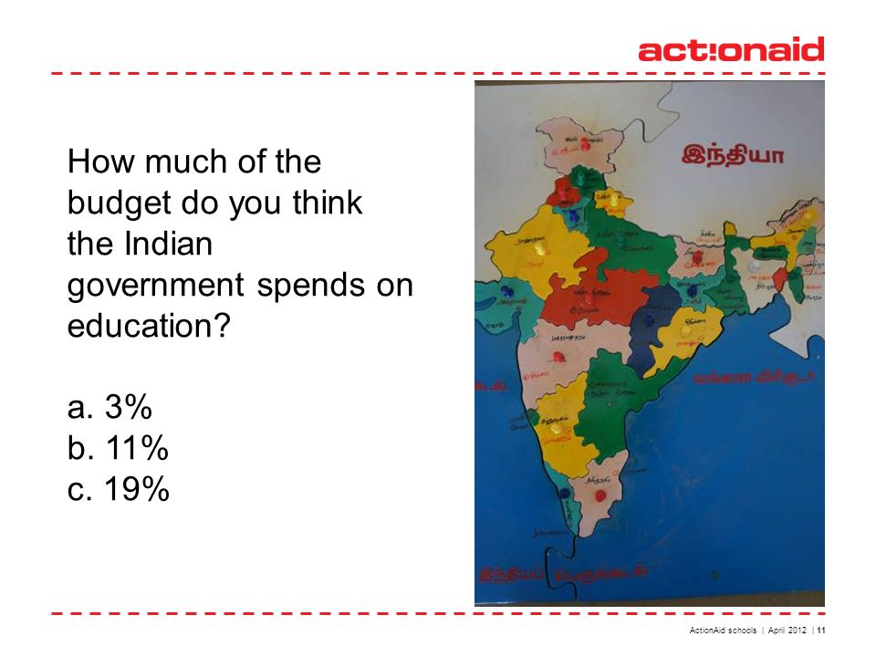 ActionAid schools | April 2012 | 11 How much of the budget do you think the Indian government spends on education? a. 3% b. 11% c. 19%