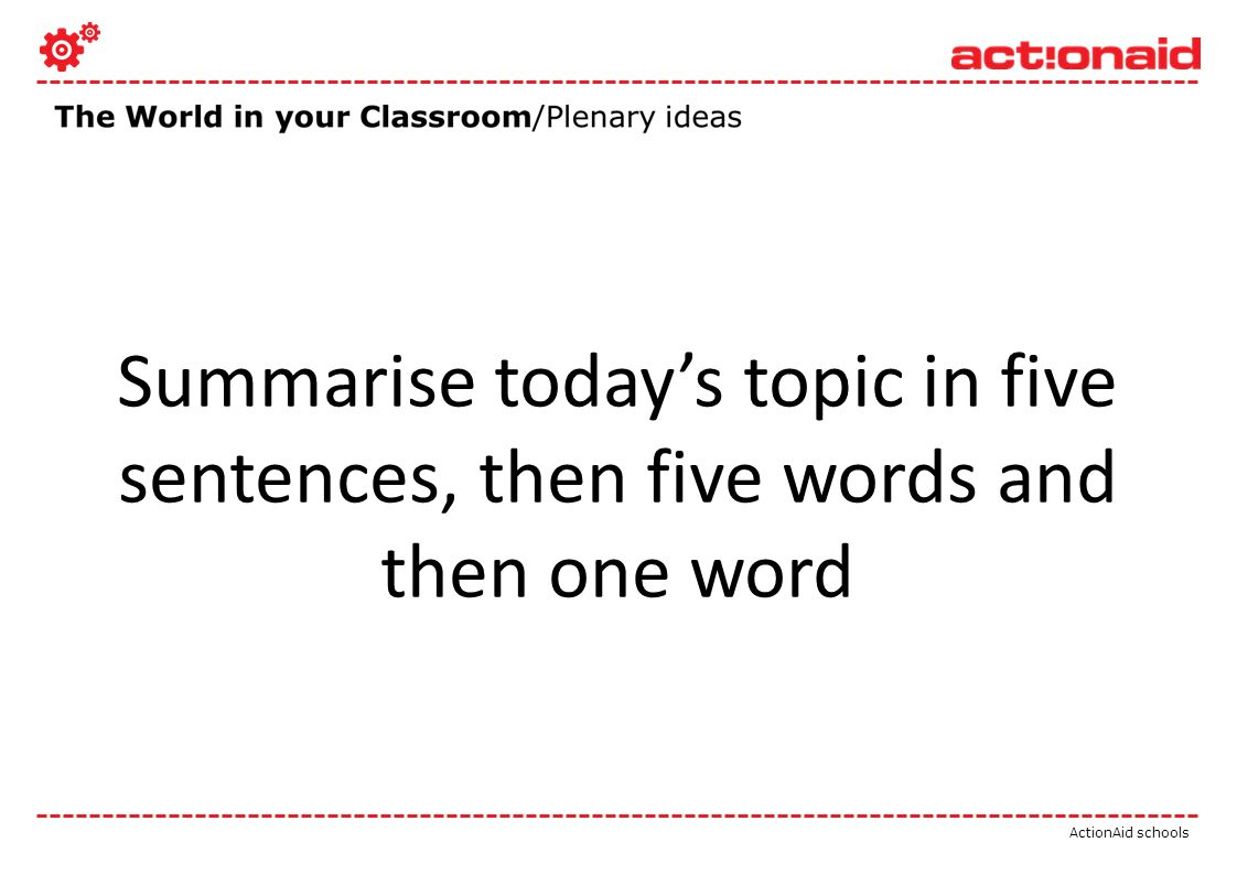 ActionAid schools Summarise todays topic in five sentences, then five words and then one word
