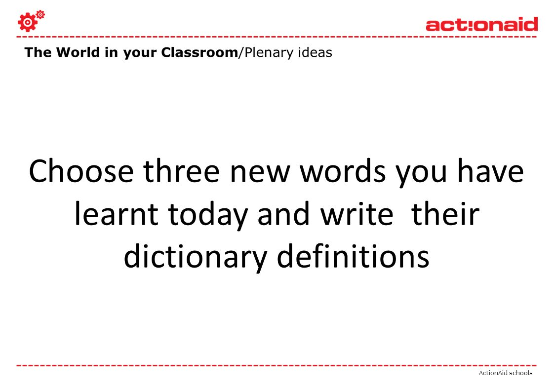 ActionAid schools Choose three new words you have learnt today and write their dictionary definitions