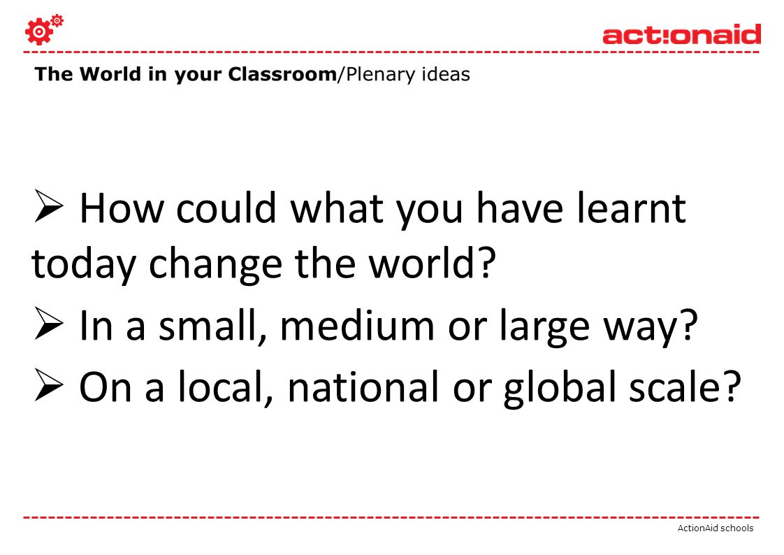 ActionAid schools How could what you have learnt today change the world.