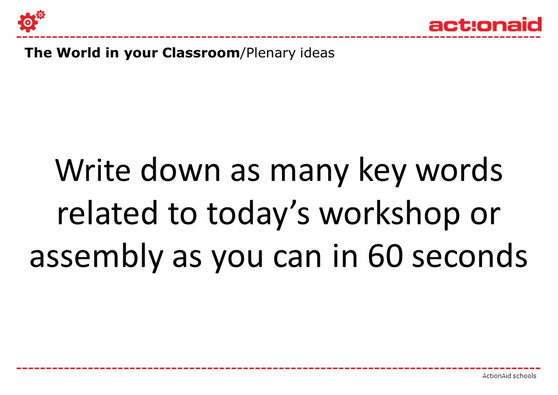 ActionAid schools Write down as many key words related to todays workshop or assembly as you can in 60 seconds