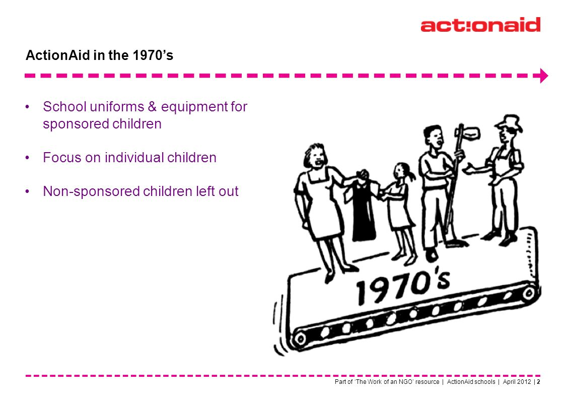 Part of The Work of an NGO resource | ActionAid schools | April 2012 | 2 School uniforms & equipment for sponsored children Focus on individual children Non-sponsored children left out ActionAid in the 1970s